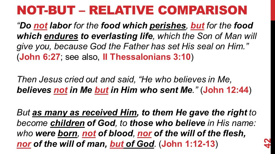 NOT-BUT – RELATIVE COMPARISON Do not labor for the food which perishes, but for the food which endures to everlasting life, which the Son of Man will give you, because God the Father has set His seal on Him. (John 6:27; see also, II Thessalonians 3:10) Then Jesus cried out and said, He who believes in Me, believes not in Me but in Him who sent Me. (John 12:44) But as many as received Him, to them He gave the right to become children of God, to those who believe in His name: who were born, not of blood, nor of the will of the flesh, nor of the will of man, but of God.