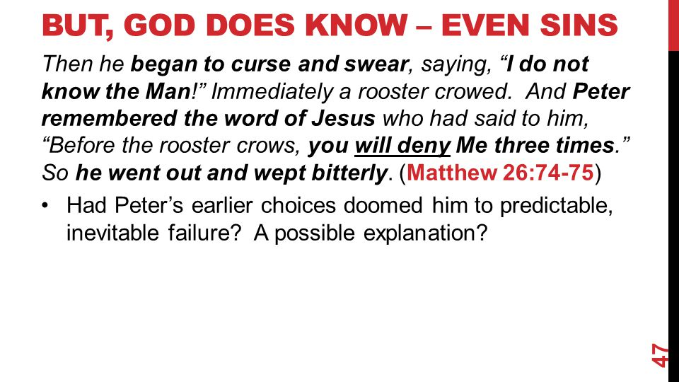 BUT, GOD DOES KNOW – EVEN SINS Then he began to curse and swear, saying, I do not know the Man! Immediately a rooster crowed.