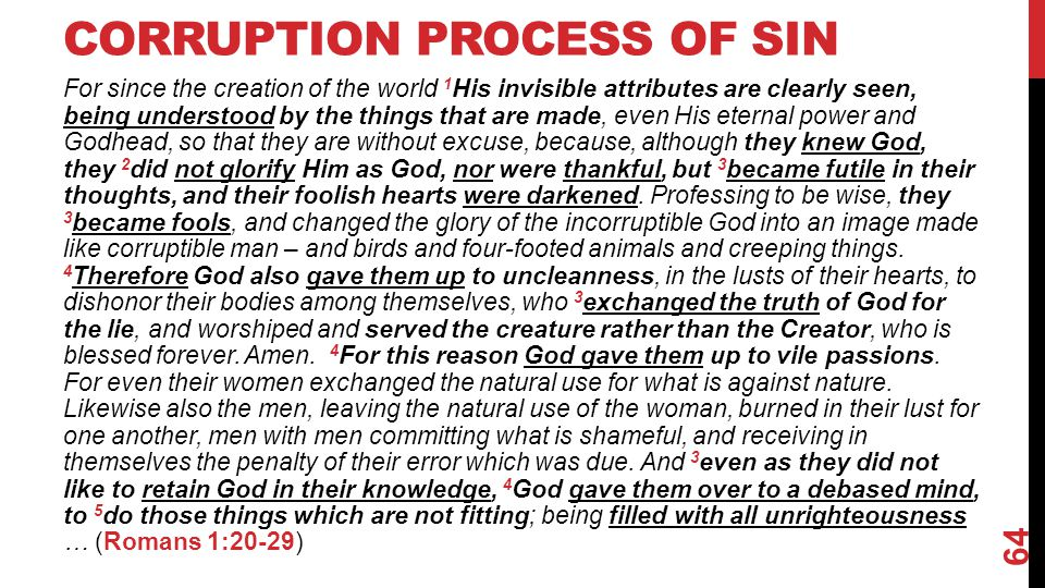 CORRUPTION PROCESS OF SIN For since the creation of the world 1 His invisible attributes are clearly seen, being understood by the things that are made, even His eternal power and Godhead, so that they are without excuse, because, although they knew God, they 2 did not glorify Him as God, nor were thankful, but 3 became futile in their thoughts, and their foolish hearts were darkened.