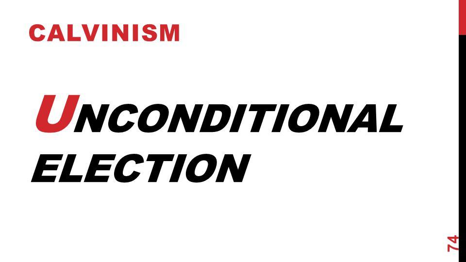 U NCONDITIONAL ELECTION CALVINISM 74