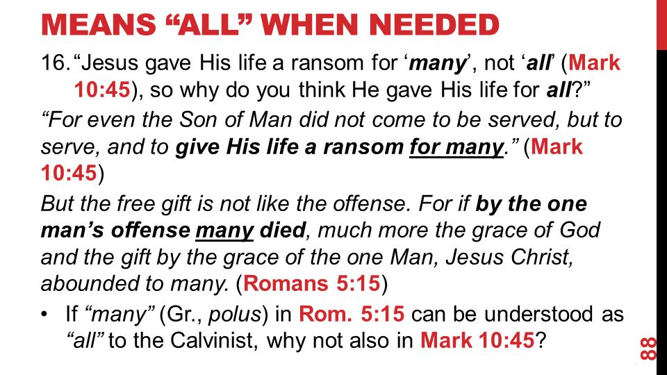 MEANS ALL WHEN NEEDED 16. Jesus gave His life a ransom for 'many', not 'all' (Mark 10:45), so why do you think He gave His life for all For even the Son of Man did not come to be served, but to serve, and to give His life a ransom for many. (Mark 10:45) But the free gift is not like the offense.