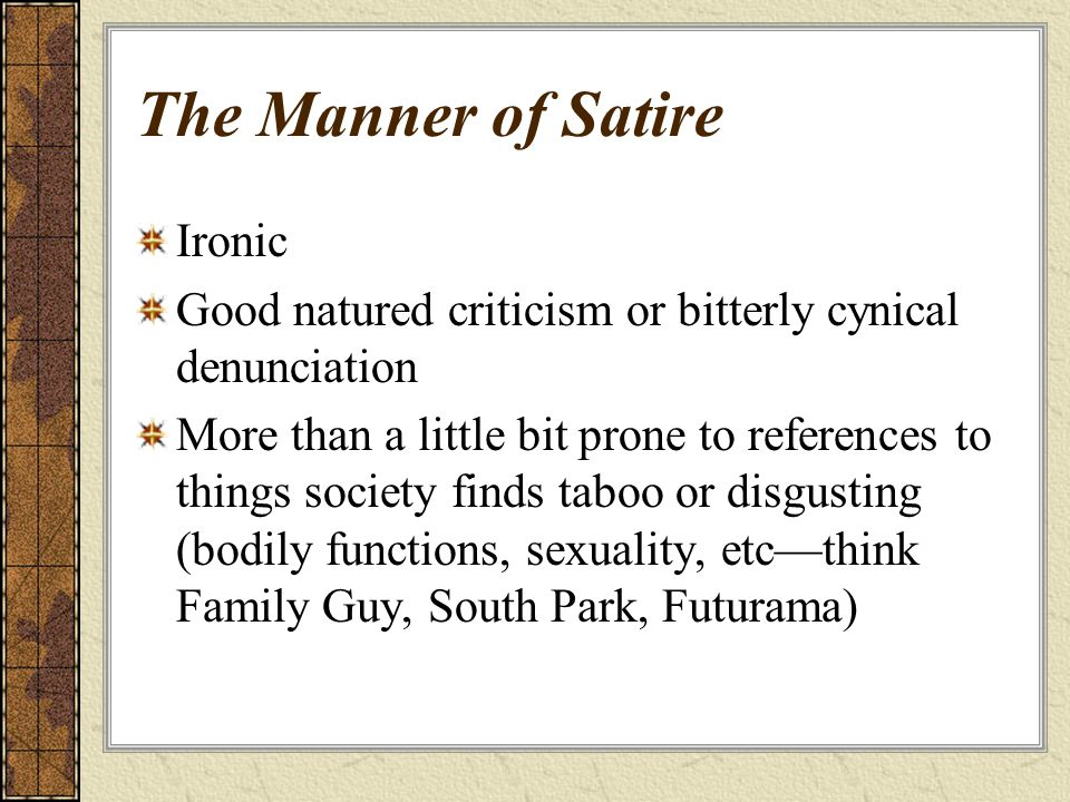The Manner of Satire Ironic Good natured criticism or bitterly cynical denunciation More than a little bit prone to references to things society finds taboo or disgusting (bodily functions, sexuality, etc—think Family Guy, South Park, Futurama)