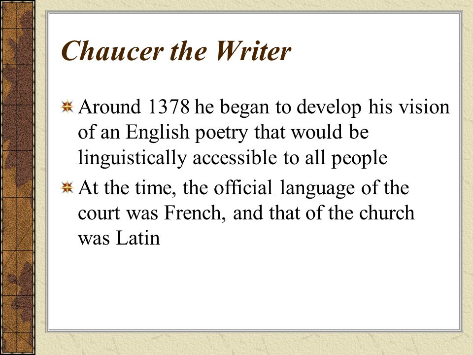 Chaucer the Writer Around 1378 he began to develop his vision of an English poetry that would be linguistically accessible to all people At the time, the official language of the court was French, and that of the church was Latin