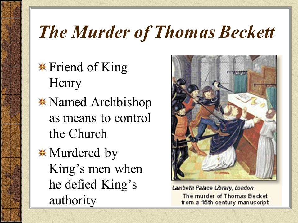 The Murder of Thomas Beckett Friend of King Henry Named Archbishop as means to control the Church Murdered by King's men when he defied King's authority