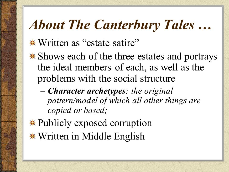 About The Canterbury Tales … Written as estate satire Shows each of the three estates and portrays the ideal members of each, as well as the problems with the social structure –Character archetypes: the original pattern/model of which all other things are copied or based; Publicly exposed corruption Written in Middle English
