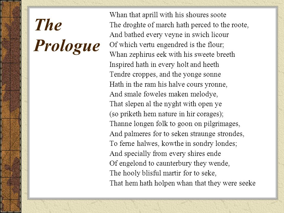 The Prologue Whan that aprill with his shoures soote The droghte of march hath perced to the roote, And bathed every veyne in swich licour Of which vertu engendred is the flour; Whan zephirus eek with his sweete breeth Inspired hath in every holt and heeth Tendre croppes, and the yonge sonne Hath in the ram his halve cours yronne, And smale foweles maken melodye, That slepen al the nyght with open ye (so priketh hem nature in hir corages); Thanne longen folk to goon on pilgrimages, And palmeres for to seken straunge strondes, To ferne halwes, kowthe in sondry londes; And specially from every shires ende Of engelond to caunterbury they wende, The hooly blisful martir for to seke, That hem hath holpen whan that they were seeke