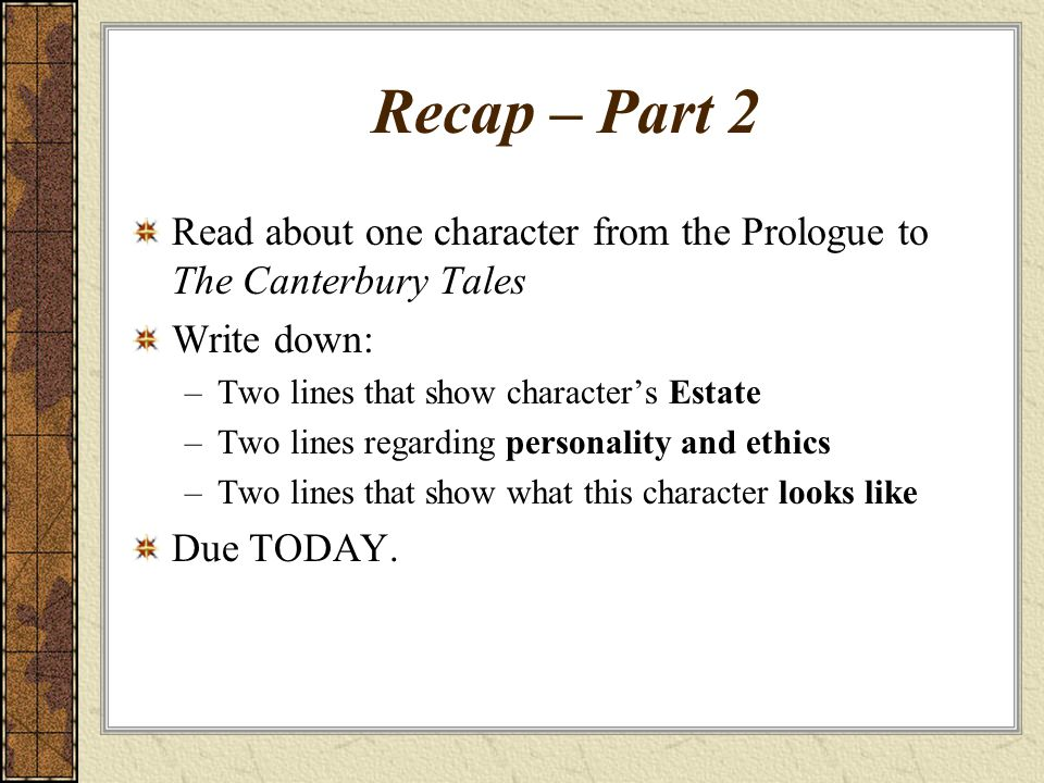 Recap – Part 2 Read about one character from the Prologue to The Canterbury Tales Write down: –Two lines that show character's Estate –Two lines regarding personality and ethics –Two lines that show what this character looks like Due TODAY.