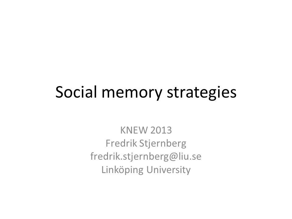 Social memory strategies KNEW 2013 Fredrik Stjernberg fredrik.stjernberg@liu.se Linköping University