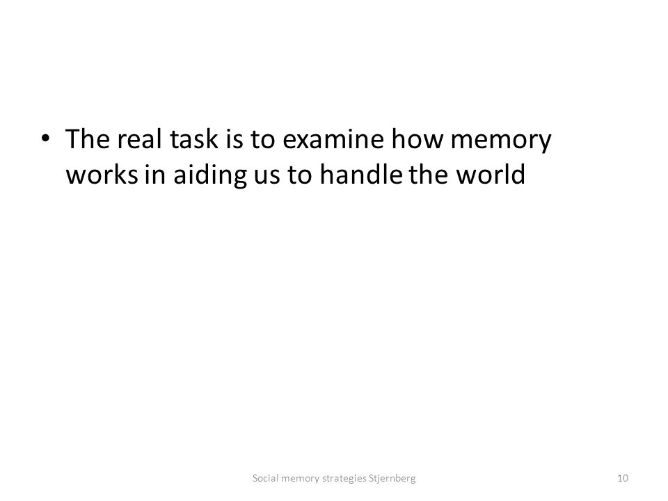 The real task is to examine how memory works in aiding us to handle the world Social memory strategies Stjernberg10
