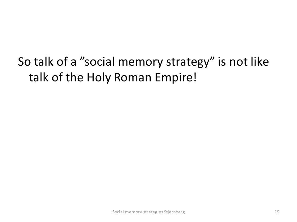 So talk of a social memory strategy is not like talk of the Holy Roman Empire.