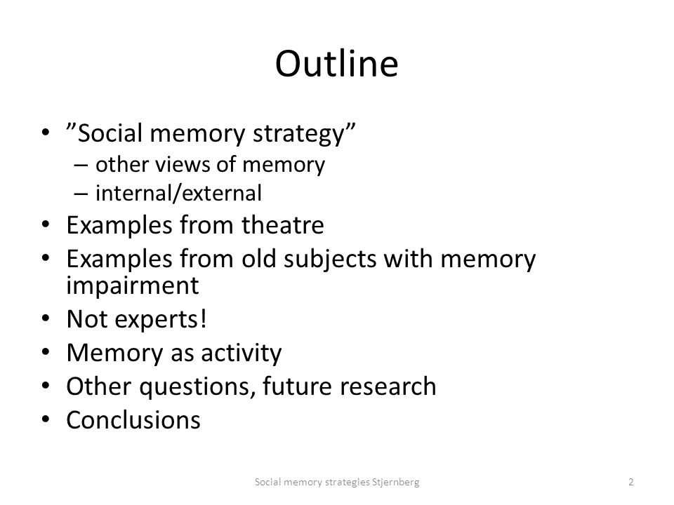 Outline Social memory strategy – other views of memory – internal/external Examples from theatre Examples from old subjects with memory impairment Not experts.