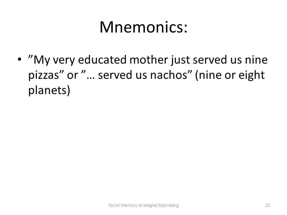 Mnemonics: My very educated mother just served us nine pizzas or … served us nachos (nine or eight planets) Social memory strategies Stjernberg22