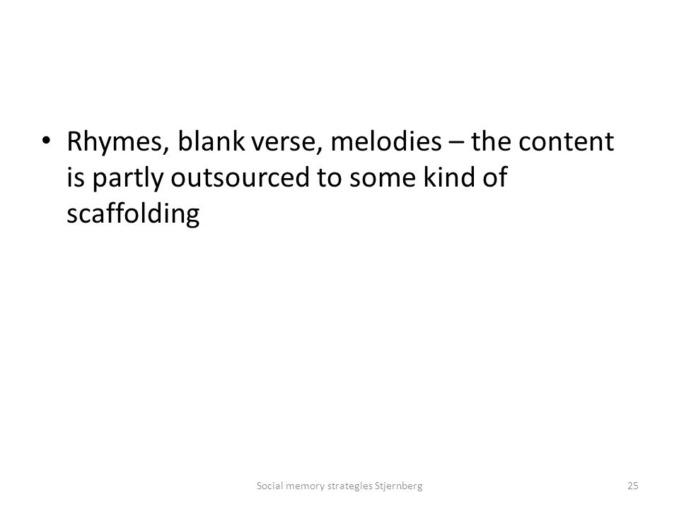 Rhymes, blank verse, melodies – the content is partly outsourced to some kind of scaffolding Social memory strategies Stjernberg25