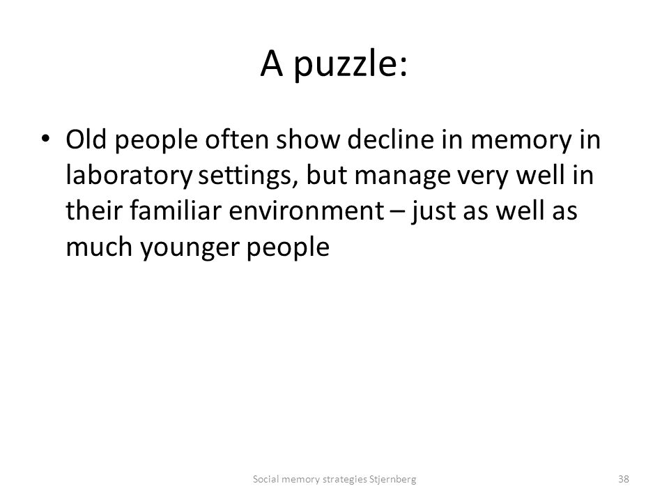 A puzzle: Old people often show decline in memory in laboratory settings, but manage very well in their familiar environment – just as well as much younger people Social memory strategies Stjernberg38