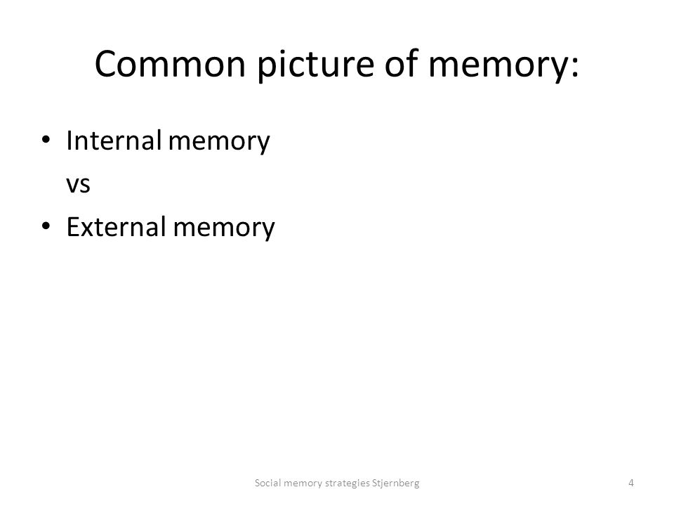 Common picture of memory: Internal memory vs External memory Social memory strategies Stjernberg4