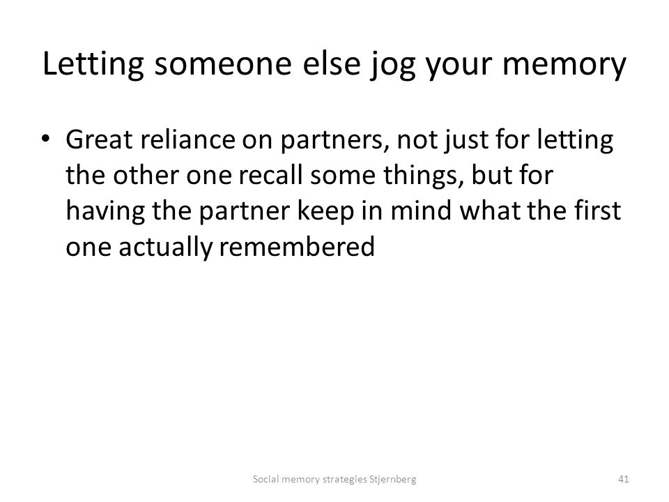 Letting someone else jog your memory Great reliance on partners, not just for letting the other one recall some things, but for having the partner keep in mind what the first one actually remembered Social memory strategies Stjernberg41