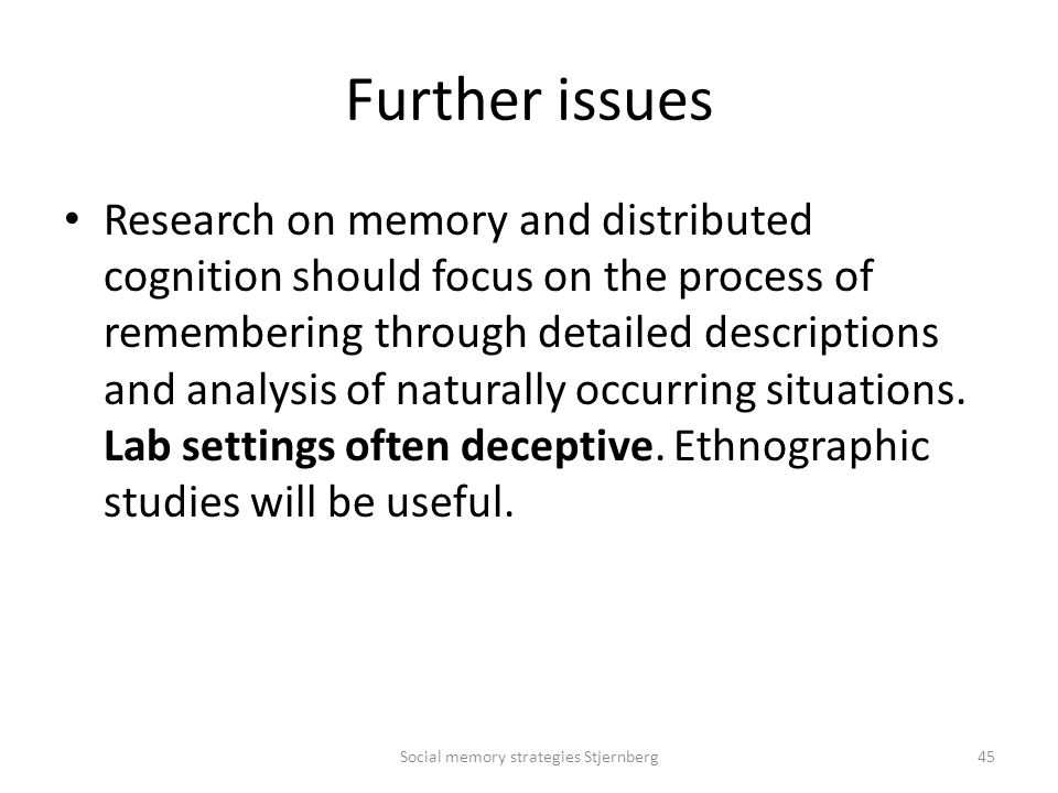 Further issues Research on memory and distributed cognition should focus on the process of remembering through detailed descriptions and analysis of naturally occurring situations.