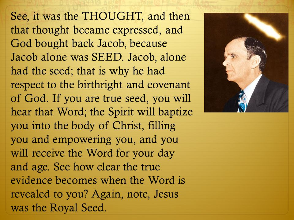 See, it was the THOUGHT, and then that thought became expressed, and God bought back Jacob, because Jacob alone was SEED. Jacob, alone had the seed; t