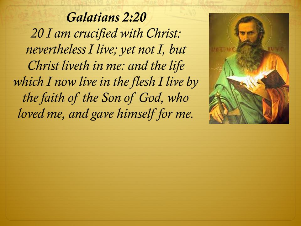 Galatians 2:20 20 I am crucified with Christ: nevertheless I live; yet not I, but Christ liveth in me: and the life which I now live in the flesh I li