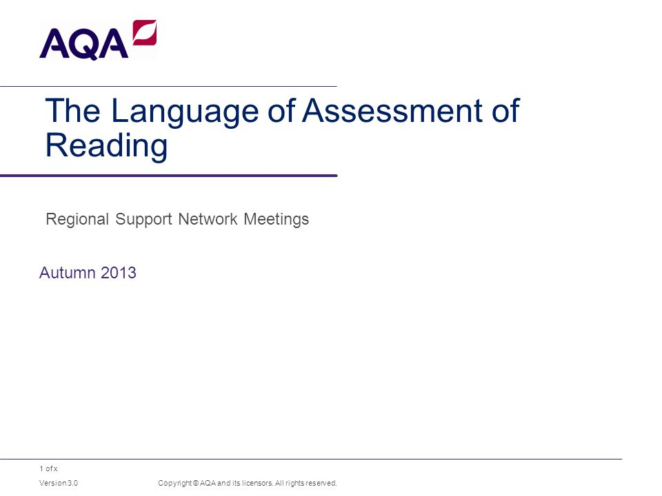 1 of x The Language of Assessment of Reading Autumn 2013 Copyright © AQA and its licensors. All rights reserved. Version 3.0 Regional Support Network