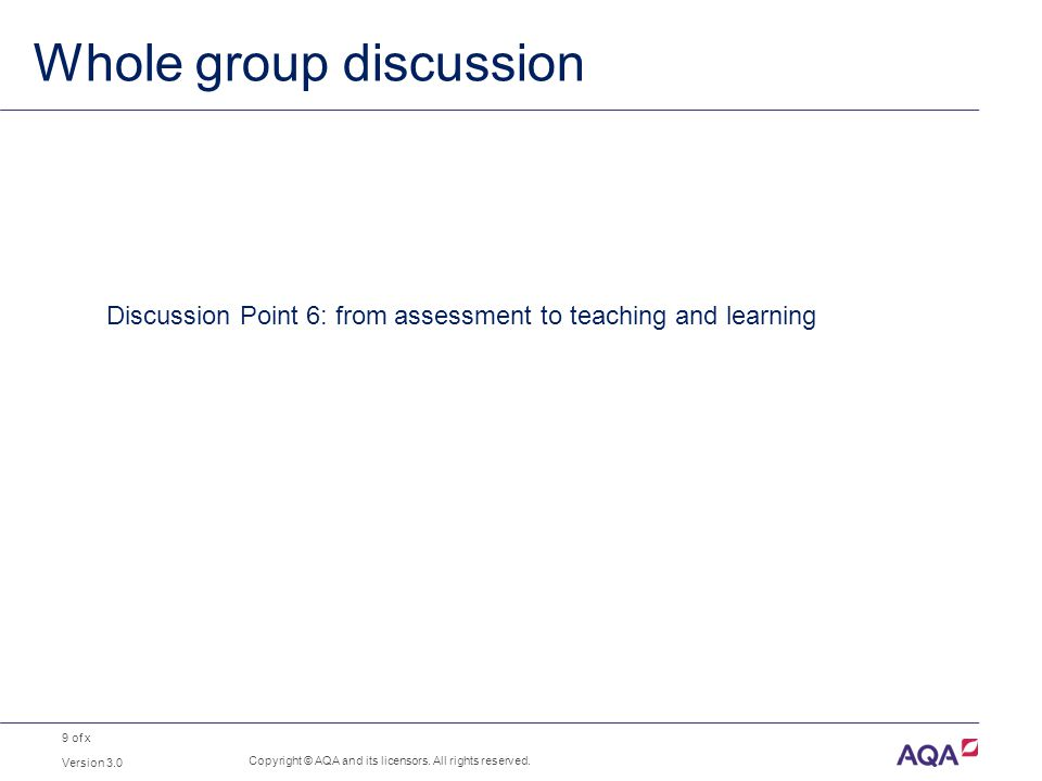 9 of x Whole group discussion Version 3.0 Copyright © AQA and its licensors. All rights reserved. Discussion Point 6: from assessment to teaching and