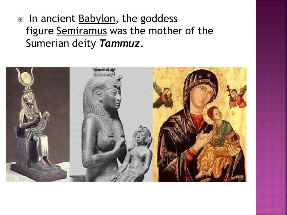 In ancient Babylon, the goddess figure Semiramus was the mother of the Sumerian deity Tammuz.