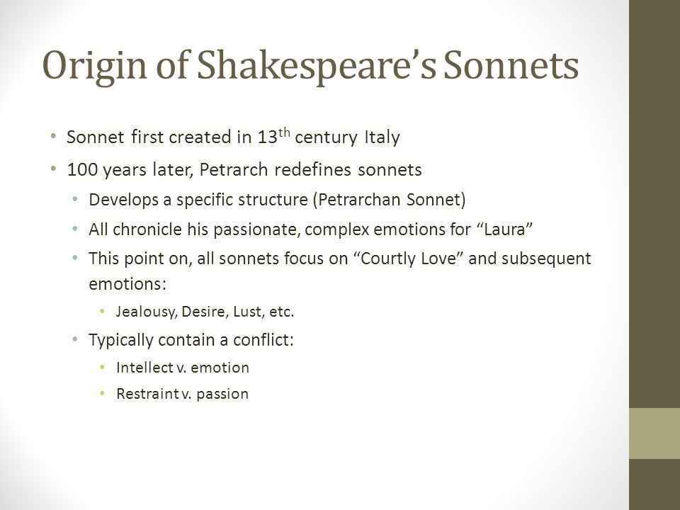 Origin of Shakespeare's Sonnets Sonnet first created in 13 th century Italy 100 years later, Petrarch redefines sonnets Develops a specific structure (Petrarchan Sonnet) All chronicle his passionate, complex emotions for Laura This point on, all sonnets focus on Courtly Love and subsequent emotions: Jealousy, Desire, Lust, etc.