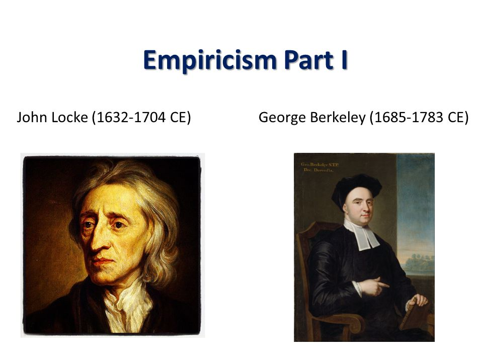 Empiricism Part I John Locke (1632-1704 CE) George Berkeley (1685-1783 CE)