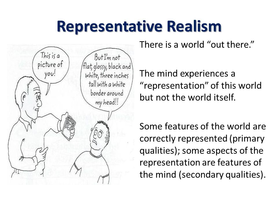 Representative Realism There is a world out there. The mind experiences a representation of this world but not the world itself.