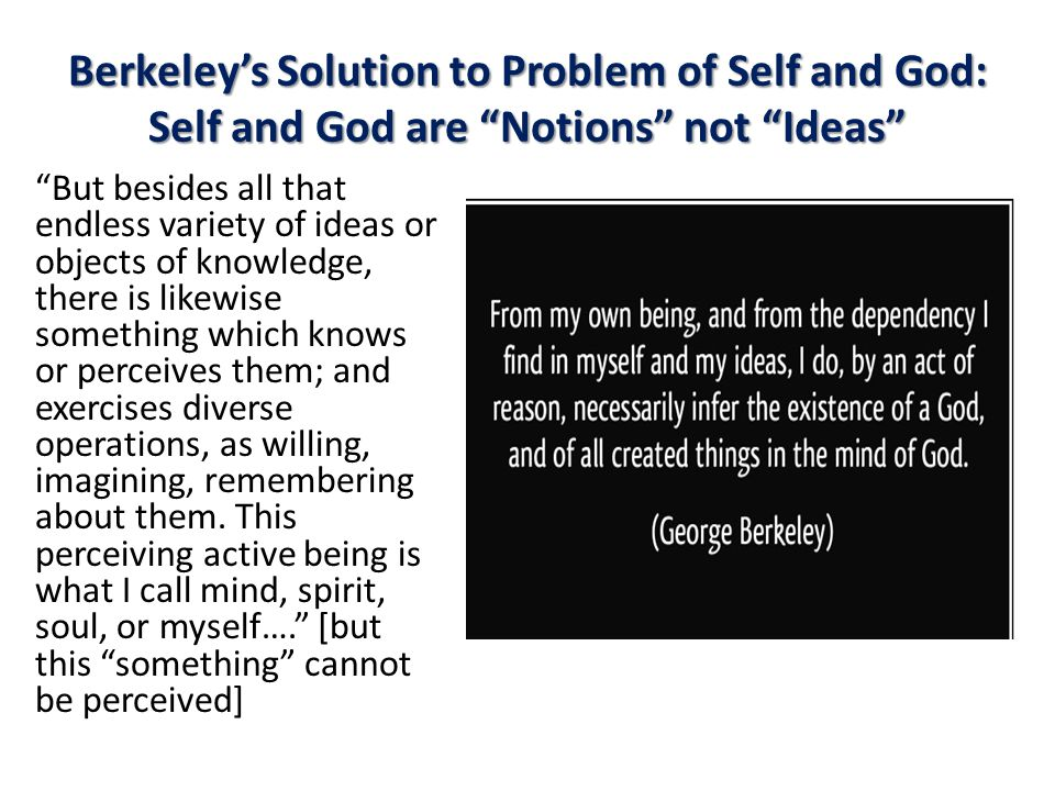 Berkeley's Solution to Problem of Self and God: Self and God are Notions not Ideas But besides all that endless variety of ideas or objects of knowledge, there is likewise something which knows or perceives them; and exercises diverse operations, as willing, imagining, remembering about them.