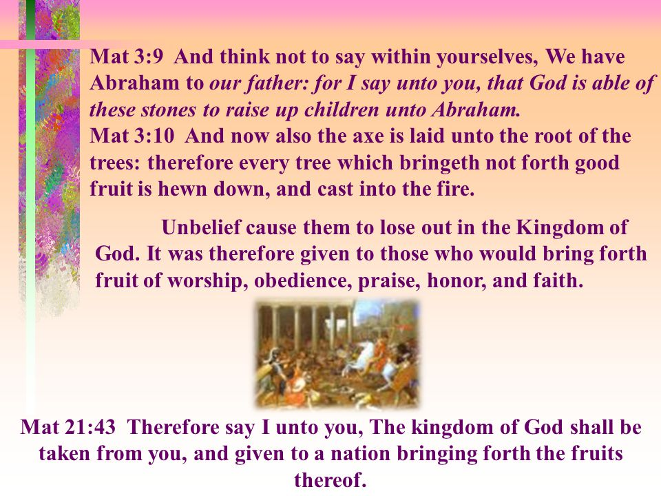 Mat 3:9 And think not to say within yourselves, We have Abraham to our father: for I say unto you, that God is able of these stones to raise up children unto Abraham.