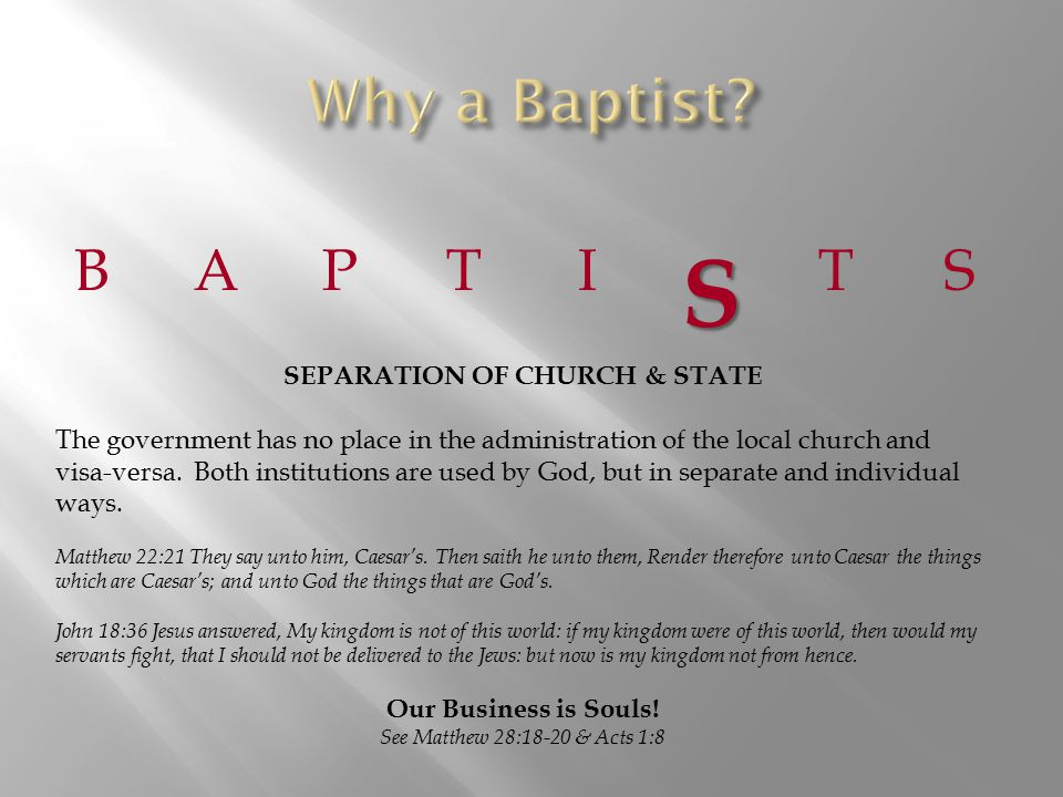 BAPTIS TS SEPARATION OF CHURCH & STATE The government has no place in the administration of the local church and visa-versa.