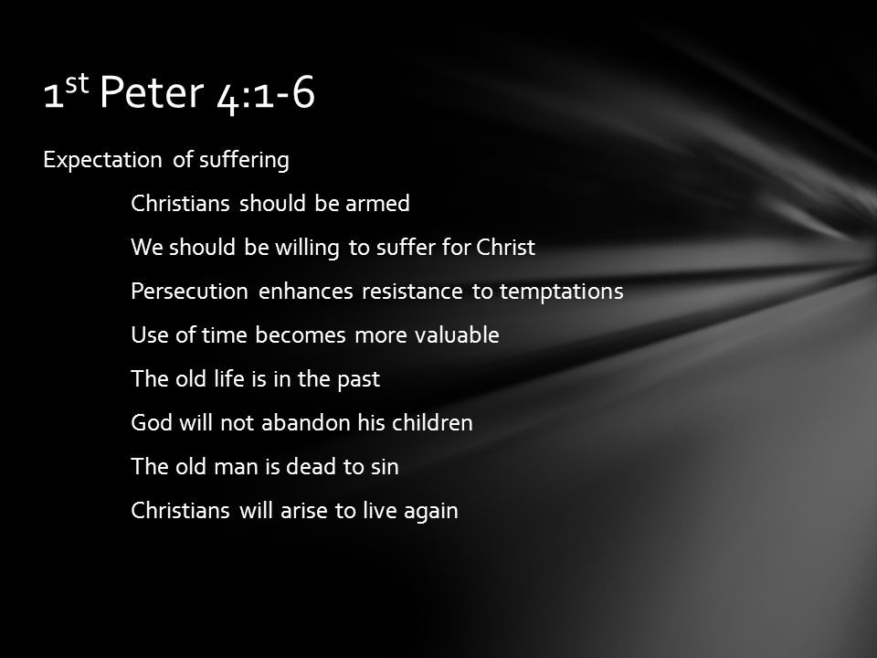 Expectation of suffering Christians should be armed We should be willing to suffer for Christ Persecution enhances resistance to temptations Use of time becomes more valuable The old life is in the past God will not abandon his children The old man is dead to sin Christians will arise to live again 1 st Peter 4:1-6