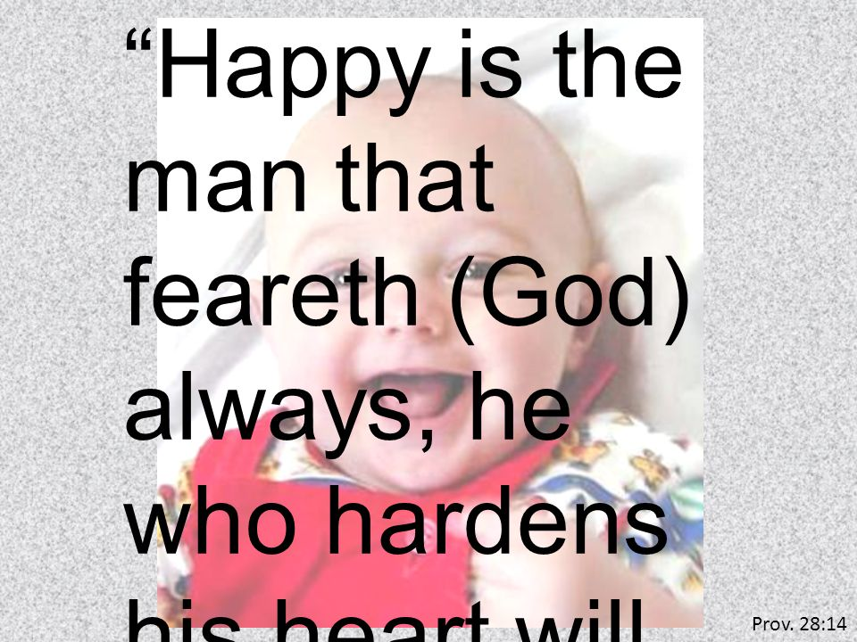 Happy is the man that feareth (God) always, he who hardens his heart will fall... Prov. 28:14