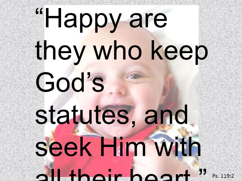 Happy are they who keep God's statutes, and seek Him with all their heart. Ps. 119:2