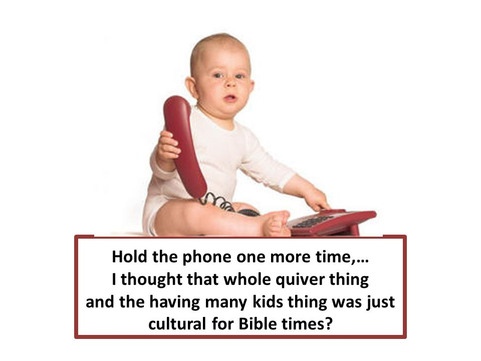 Hold the phone one more time,… I thought that whole quiver thing and the having many kids thing was just cultural for Bible times