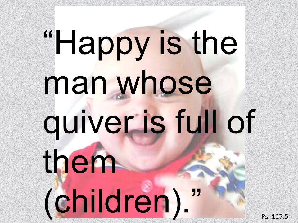 Happy is the man whose quiver is full of them (children). Ps. 127:5