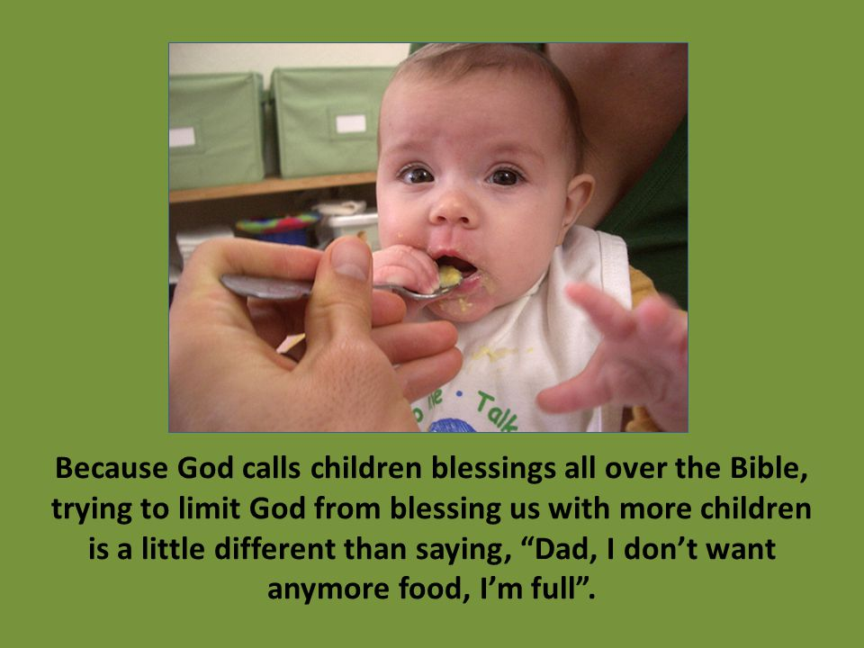 Because God calls children blessings all over the Bible, trying to limit God from blessing us with more children is a little different than saying, Dad, I don't want anymore food, I'm full .