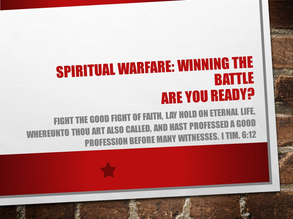 SPIRITUAL WARFARE: WINNING THE BATTLE ARE YOU READY? FIGHT THE GOOD FIGHT OF FAITH, LAY HOLD ON ETERNAL LIFE, WHEREUNTO THOU ART ALSO CALLED, AND HAST