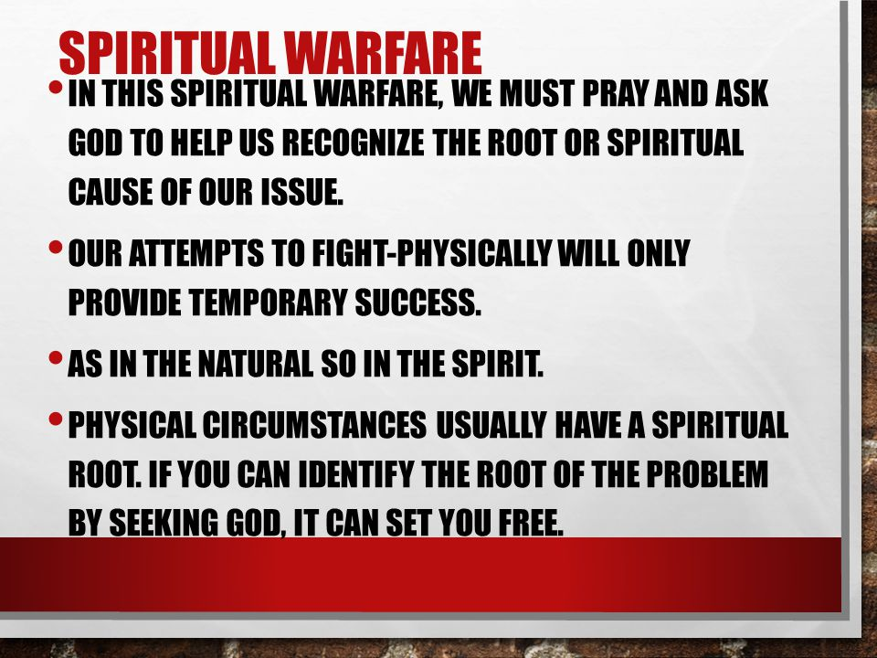 SPIRITUAL WARFARE IN THIS SPIRITUAL WARFARE, WE MUST PRAY AND ASK GOD TO HELP US RECOGNIZE THE ROOT OR SPIRITUAL CAUSE OF OUR ISSUE.