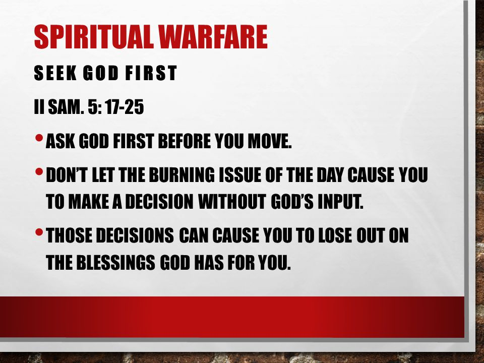 SPIRITUAL WARFARE SEEK GOD FIRST II SAM. 5: 17-25 ASK GOD FIRST BEFORE YOU MOVE. DON'T LET THE BURNING ISSUE OF THE DAY CAUSE YOU TO MAKE A DECISION W