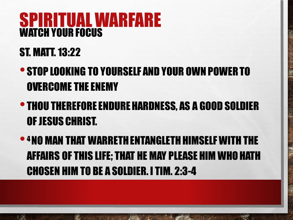 SPIRITUAL WARFARE WATCH YOUR FOCUS ST. MATT. 13:22 STOP LOOKING TO YOURSELF AND YOUR OWN POWER TO OVERCOME THE ENEMY THOU THEREFORE ENDURE HARDNESS, A