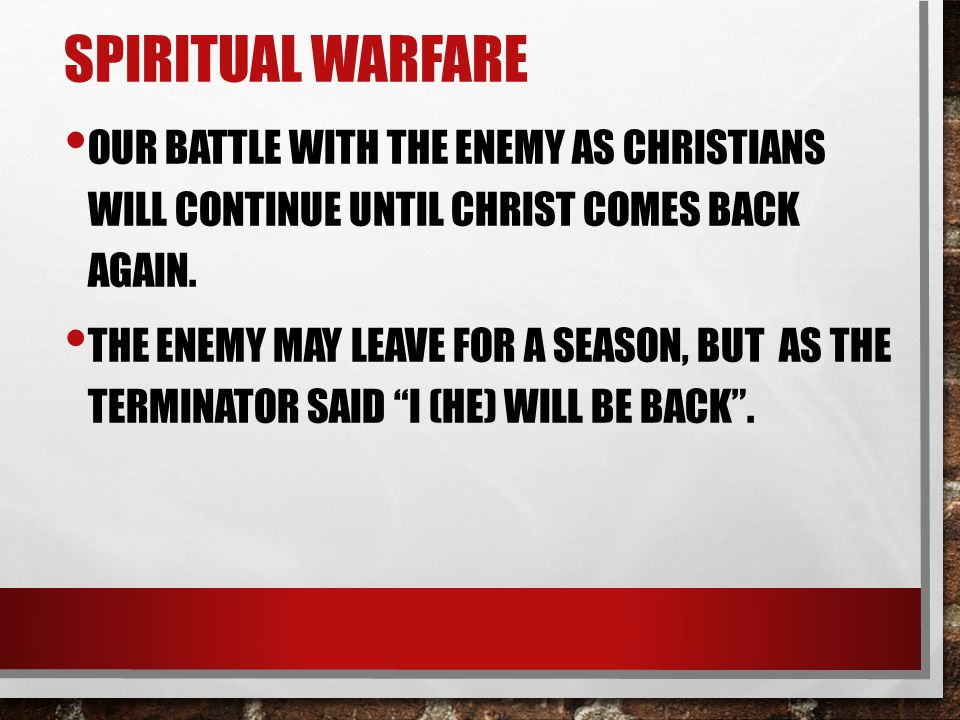 SPIRITUAL WARFARE OUR BATTLE WITH THE ENEMY AS CHRISTIANS WILL CONTINUE UNTIL CHRIST COMES BACK AGAIN.
