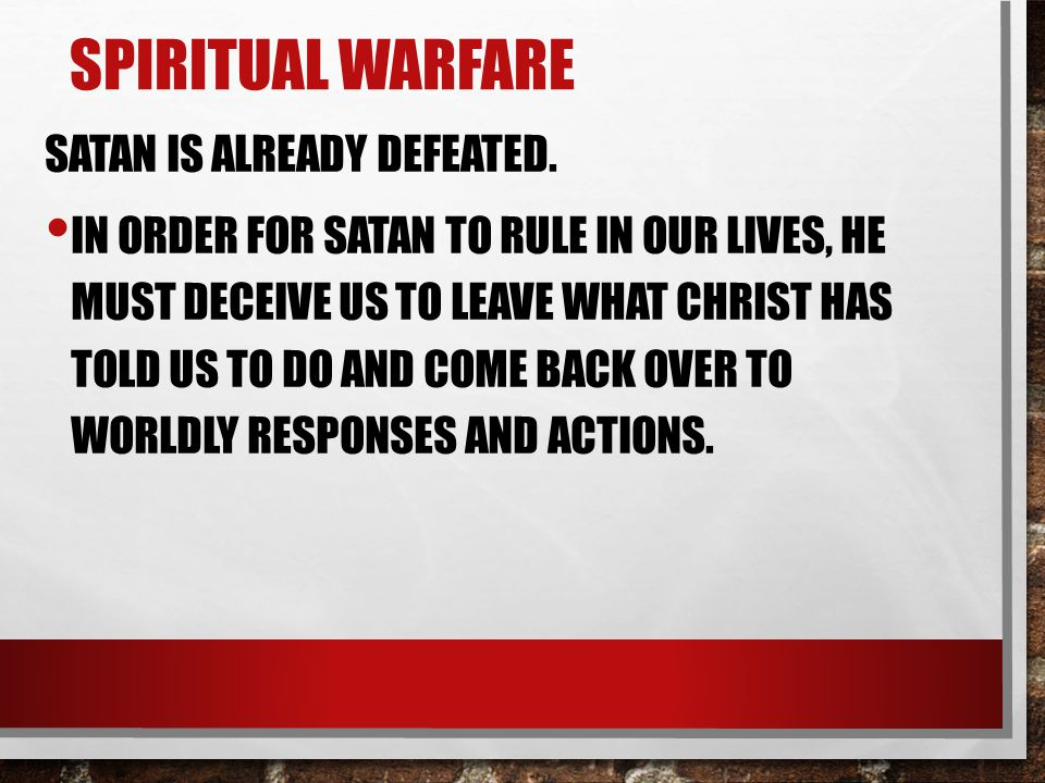 SPIRITUAL WARFARE SATAN IS ALREADY DEFEATED. IN ORDER FOR SATAN TO RULE IN OUR LIVES, HE MUST DECEIVE US TO LEAVE WHAT CHRIST HAS TOLD US TO DO AND CO