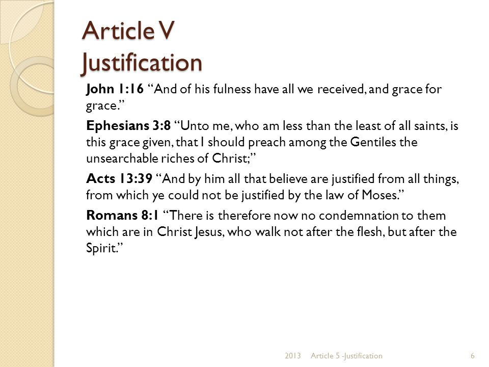 Article V Justification We believe the Scriptures teach that the great Gospel blessing which Christ secures to such as believe in Him is justification; that justification includes the pardon of sin, and the promise of eternal life on principles of righteousness; that it is bestowed, not in consideration of any works of righteousness which we have done, but solely through faith in the Redeemer blood; by virtue of which faith His perfect righteousness is freely imputed to us of God; that it brings us into a state of most blessed peace and favor with God; and secures every other blessing needful for time and eternity.
