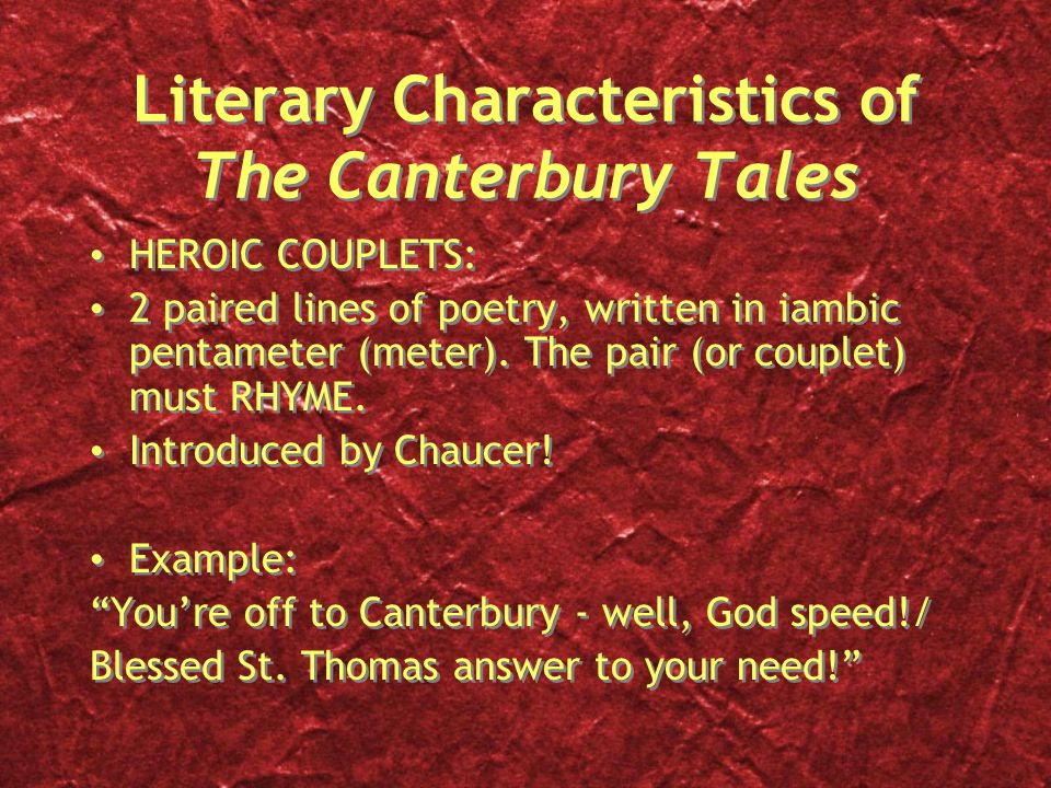 Literary Characteristics of The Canterbury Tales HEROIC COUPLETS: 2 paired lines of poetry, written in iambic pentameter (meter).