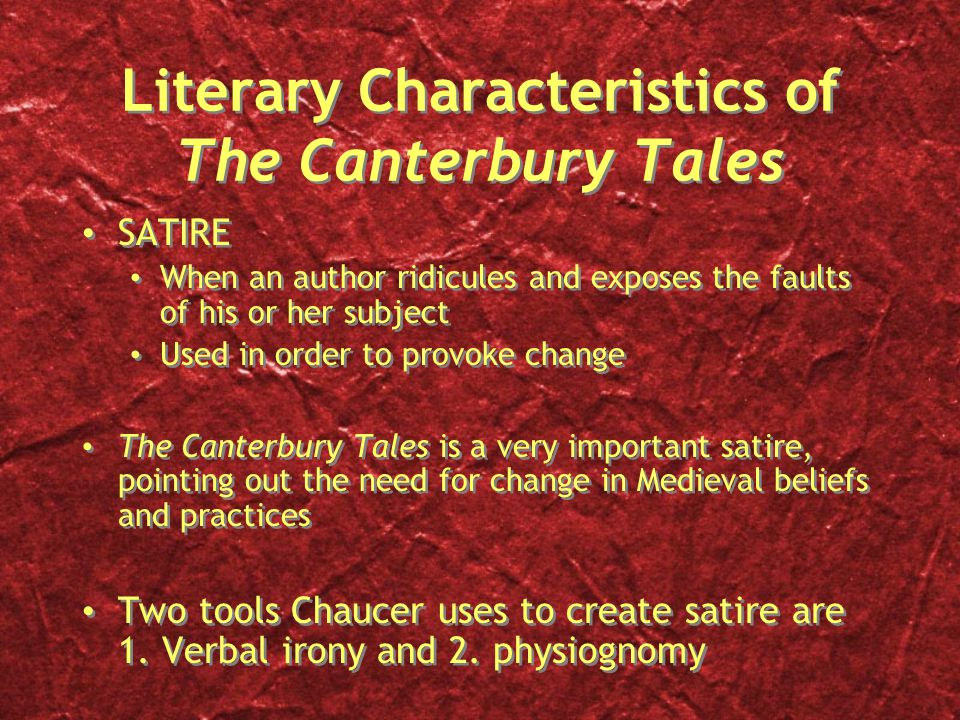 Literary Characteristics of The Canterbury Tales SATIRE When an author ridicules and exposes the faults of his or her subject Used in order to provoke change The Canterbury Tales is a very important satire, pointing out the need for change in Medieval beliefs and practices Two tools Chaucer uses to create satire are 1.