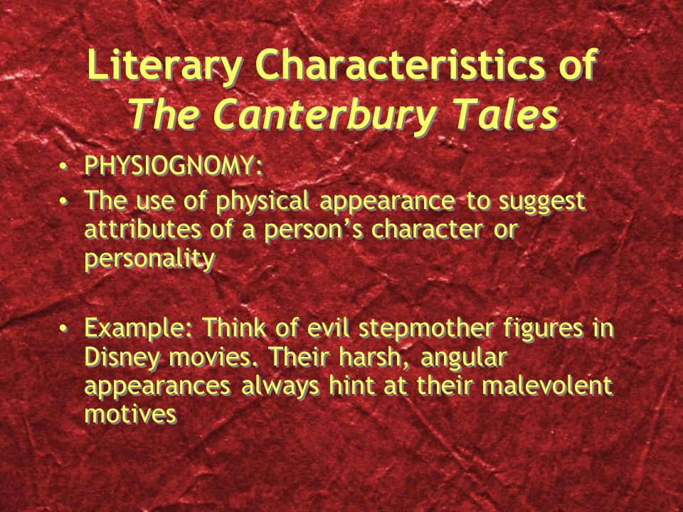 Literary Characteristics of The Canterbury Tales PHYSIOGNOMY: The use of physical appearance to suggest attributes of a person's character or personality Example: Think of evil stepmother figures in Disney movies.