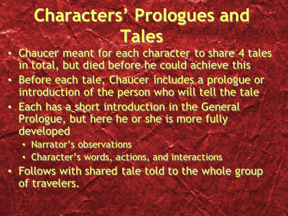 Characters' Prologues and Tales Chaucer meant for each character to share 4 tales in total, but died before he could achieve this Before each tale, Chaucer includes a prologue or introduction of the person who will tell the tale Each has a short introduction in the General Prologue, but here he or she is more fully developed Narrator's observations Character's words, actions, and interactions Follows with shared tale told to the whole group of travelers.