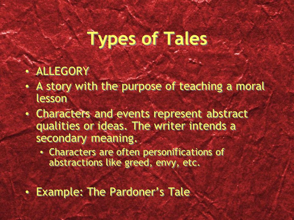 Types of Tales ALLEGORY A story with the purpose of teaching a moral lesson Characters and events represent abstract qualities or ideas.